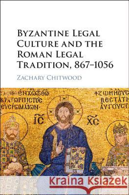 Byzantine Legal Culture and the Roman Legal Tradition, 867-1056 Zachary Chitwood   9781107182561
