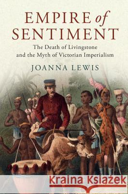 Empire of Sentiment: The Death of Livingstone and the Myth of Victorian Imperialism Joanna Lewis 9781107198517