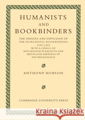 Humanists and Bookbinders: The Origins and Diffusion of Humanistic Bookbinding, 1459 1559 Anthony Hobson 9781107404762