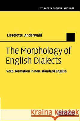 The Morphology of English Dialects : Verb-Formation in Non-standard English Lieselotte Anderwald 9781107407695