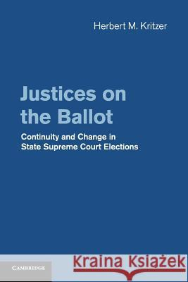 Justices on the Ballot: Continuity and Change in State Supreme Court Elections Herbert M. Kritzer 9781107462991 Cambridge University Press