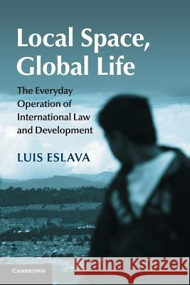 Local Space, Global Life: The Everyday Operation of International Law and Development Luis Eslava 9781107465091