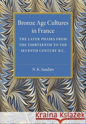 Bronze Age Cultures in France : The Later Phase from the Thirteenth to the Seventh Century BC N. K. Sandars 9781107475427 Cambridge University Press