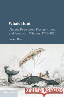 The Law of the Whale Hunt: Dispute Resolution, Property Law, and American Whalers, 1780-1880 Robert Deal 9781107535169 Cambridge University Press
