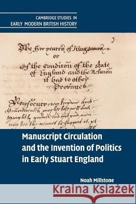 Manuscript Circulation and the Invention of Politics in Early Stuart England Noah Millstone 9781107543737