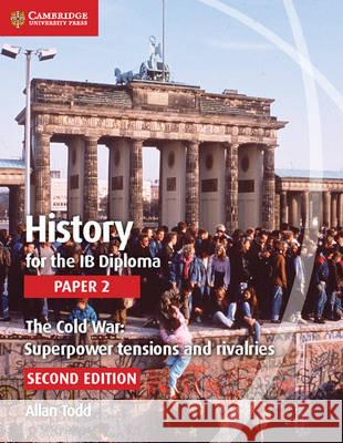 History for the Ib Diploma Paper 2 the Cold War:: Superpower Tensions and Rivalries Allan Todd 9781107556324