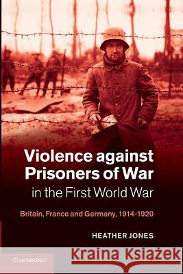 Violence Against Prisoners of War in the First World War: Britain, France and Germany, 1914 1920 Jones, Heather 9781107638266