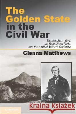 The Golden State in the Civil War: Thomas Starr King, the Republican Party, and the Birth of Modern California Glenna Matthews 9781107639218 Cambridge University Press