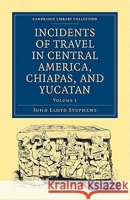 Incidents of Travel in Central America, Chiapas, and Yucatan Stephens Joh 9781108017282