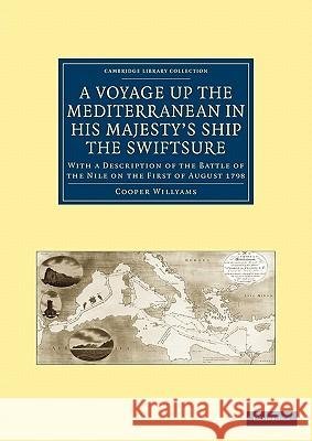 A Voyage Up the Mediterranean in His Majesty S Ship the Swiftsure: With a Description of the Battle of the Nile on the First of August 1798 Cooper Willyams 9781108020466