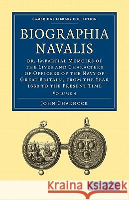 Biographia Navalis: Or, Impartial Memoirs of the Lives and Characters of Officers of the Navy of Great Britain, from the Year 1660 to the John Charnock 9781108026345