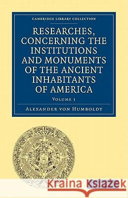 Researches, Concerning the Institutions and Monuments of the Ancient Inhabitants of America, with Descriptions and Views of Some of the Most Striking Scenes in the Cordilleras! Alexander Vo Helen Maria Williams 9781108027908 Cambridge University Press
