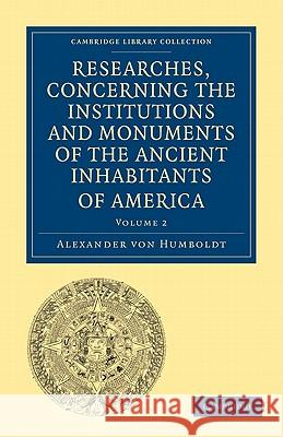 Researches, Concerning the Institutions and Monuments of the Ancient Inhabitants of America, with Descriptions and Views of Some of the Most Striking Scenes in the Cordilleras! Alexander Vo Helen Maria Williams 9781108027915 Cambridge University Press
