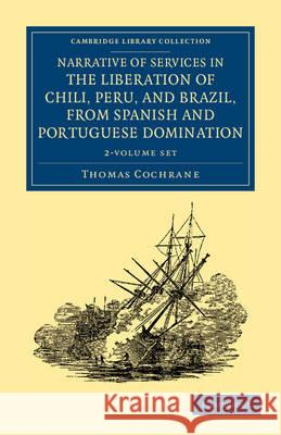 Narrative of Services in the Liberation of Chili, Peru, and Brazil, from Spanish and Portuguese Domination - 2 Volume Set Thomas Cochrane 9781108054058