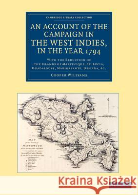 An  Account of the Campaign in the West Indies, in the Year 1794: With the Reduction of the Islands of Martinique, St Lucia, Guadaloupe, Marigalante, Cooper Willyams 9781108083812