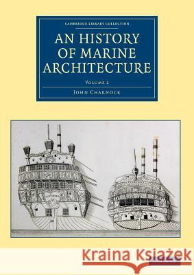 An  History of Marine Architecture: Including an Enlarged and Progressive View of the Nautical Regulations and Naval History, Both Civil and Military, John Charnock 9781108084123