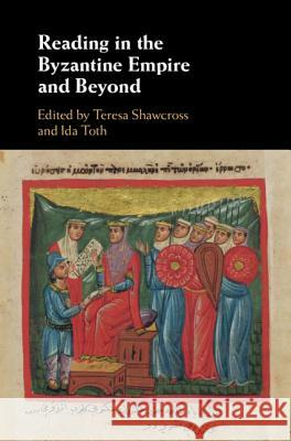 Reading in the Byzantine Empire and Beyond Teresa Shawcross Ida Toth 9781108418416