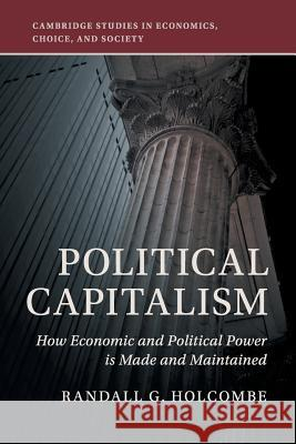 Political Capitalism: How Economic and Political Power Is Made and Maintained Randall G. Holcombe 9781108449908