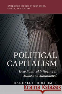 Political Capitalism: How Economic and Political Power Is Made and Maintained Randall G. Holcombe 9781108471770