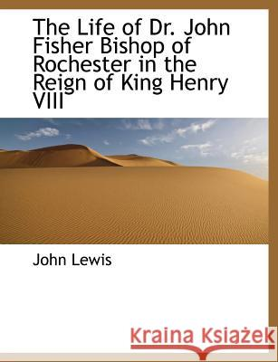 The Life of Dr. John Fisher Bishop of Rochester in the Reign of King Henry VIII John Lewis 9781115293976
