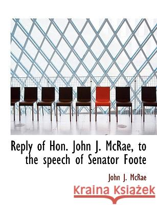 Reply of Hon. John J. McRae, to the Speech of Senator Foote John J. Mcrae 9781115995115