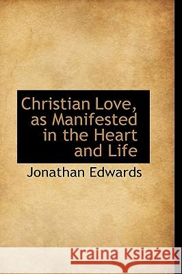Christian Love, as Manifested in the Heart and Life Jonathan Edwards 9781116361926