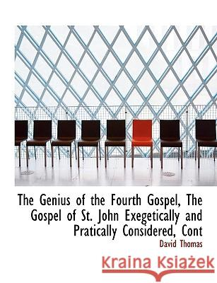 The Genius of the Fourth Gospel, the Gospel of St. John Exegetically and Pratically Considered, Cont David Thomas 9781116370089