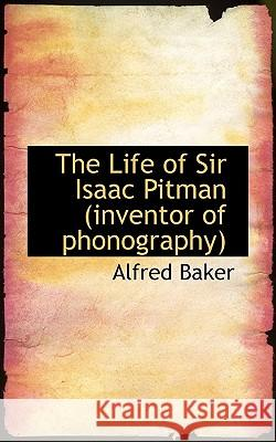 The Life of Sir Isaac Pitman (Inventor of Phonography) Alfred Baker 9781117195100