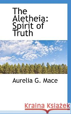The Aletheia: Spirit of Truth Aurelia G. Mace 9781117309392
