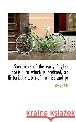 Specimens of the Early English Poets: To Which Is Prefixed, an Historical Sketch of the Rise and PR George Ellis 9781117350110
