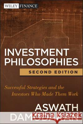 Investment Philosophies: Successful Strategies and the Investors Who Made Them Work Aswath Damodaran 9781118011515 0
