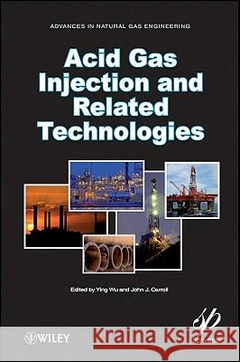 Acid Gas Injection and Related Technologies John J. Carroll Ying Wu 9781118016640