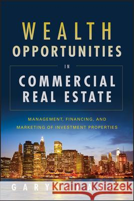 Wealth Opportunities in Commercial Real Estate: Management, Financing and Marketing of Investment Properties Gary Grabel 9781118115749