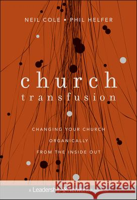 Church Transfusion : Changing Your Church Organically--From the Inside Out Neil Cole Phil Helfer 9781118131282