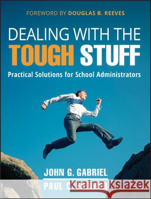 Dealing with the Tough Stuff: Practical Solutions for School Administrators John Gabriel 9781118132944