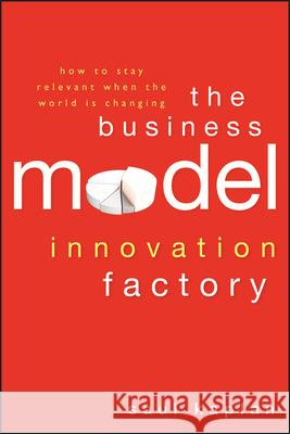 The Business Model Innovation Factory: How to Stay Relevant When the World Is Changing Saul Kaplan 9781118149560