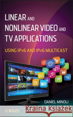 Linear and Non-Linear Video and TV Applications : Using IPv6 and IPv6 Multicast Daniel Minoli 9781118186589