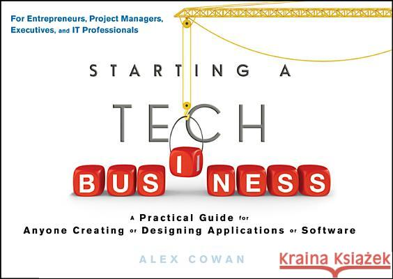 Starting a Tech Business: A Practical Guide for Anyone Creating or Designing Applications or Software A Cowan 9781118205556 Wiley