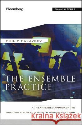 The Ensemble Practice: A Team-Based Approach to Building a Superior Wealth Management Firm P Palaveev 9781118209547