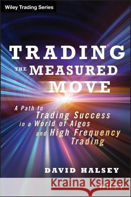 Trading the Measured Move : A Path to Trading Success in a World of Algos and High Frequency Trading D M Halsey 9781118251836