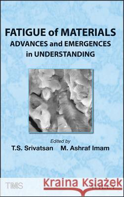 Fatigue of Materials: Advances and Emergences in Understanding T. S. Srivatsan M. Ashraf Imam 9781118257623