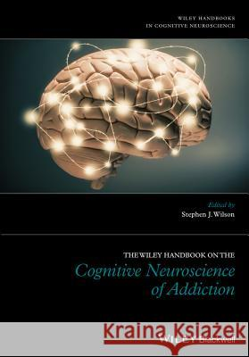 The Wiley Handbook on the Cognitive Neuroscience of Addiction Wilson, Stephen 9781118472248