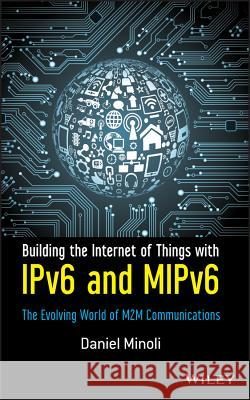 Building the Internet of Things with IPv6 and MIPv6 : The Evolving World of M2M Communications Daniel Minoli 9781118473474 John Wiley & Sons