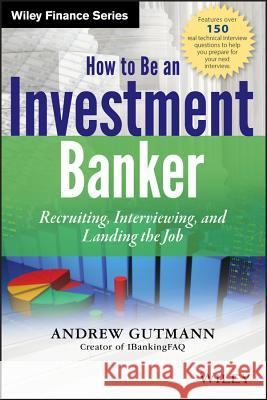 How to Be an Investment Banker: Recruiting, Interviewing, and Landing the Job A Gutmann 9781118487624 0