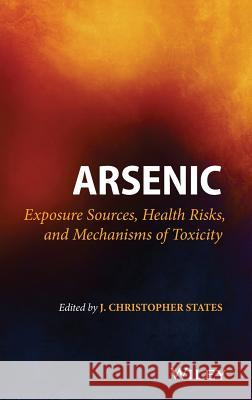 Arsenic: Exposure Sources, Health Risks, and Mechanisms of Toxicity States, J. Christopher 9781118511145
