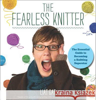 The Fearless Knitter: The Essential Guide to Becoming a Knitting Superstar Gat, L. 9781118516669