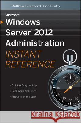 Microsoft Windows Server 2012 Administration Instant Reference Matthew Hester 9781118561881