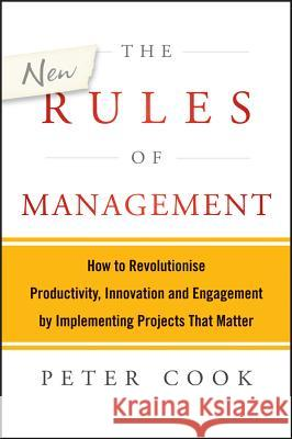 The New Rules of Management : How to Revolutionise Productivity, Innovation and Engagement by Implementing Projects That Matter Cook, Peter 9781118606261 John Wiley & Sons