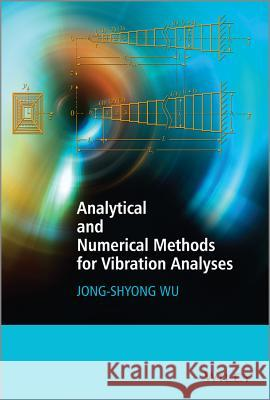 Analytical and Numerical Methods for Vibration Analyses Wu, Jong–Shyong 9781118632154