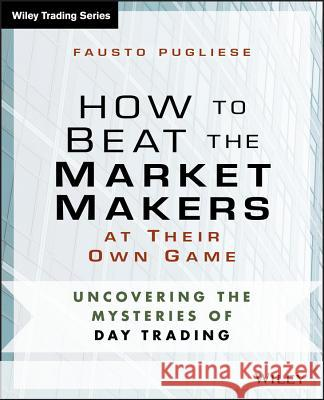 How to Beat the Market Makers at Their Own Game : Uncovering the Mysteries of Day Trading Fausto Pugliese 9781118654538